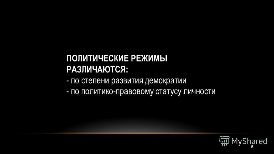 ПОЛИТИЧЕСКИЕ РЕЖИМЫ РАЗЛИЧАЮТСЯ: - по степени развития демократии - по политико-правовому статусу личности 6