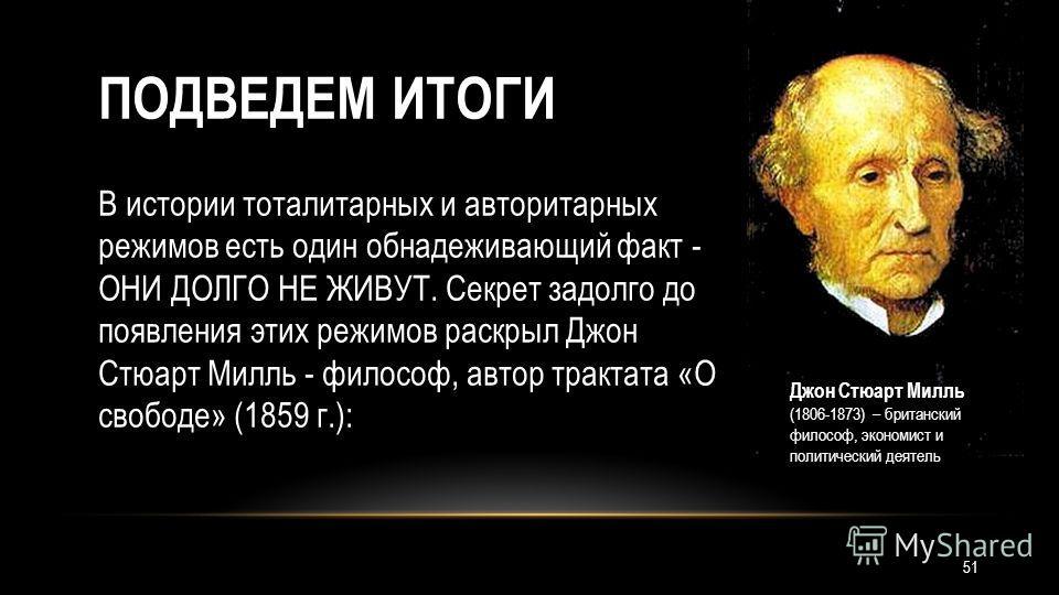 ПОДВЕДЕМ ИТОГИ В истории тоталитарных и авторитарных режимов есть один обнадеживающий факт - ОНИ ДОЛГО НЕ ЖИВУТ. Секрет задолго до появления этих режимов раскрыл Джон Стюарт Милль - философ, автор трактата «О свободе» (1859 г.): Джон Стюарт Милль (18