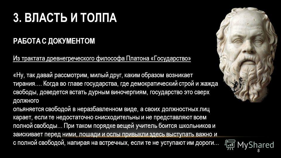 3. ВЛАСТЬ И ТОЛПА РАБОТА С ДОКУМЕНТОМ Из трактата древнегреческого философа Платона «Государство» «Ну, так давай рассмотрим, милый друг, каким образом возникает тирания.... Когда во главе государства, где демократический строй и жажда свободы, доведе