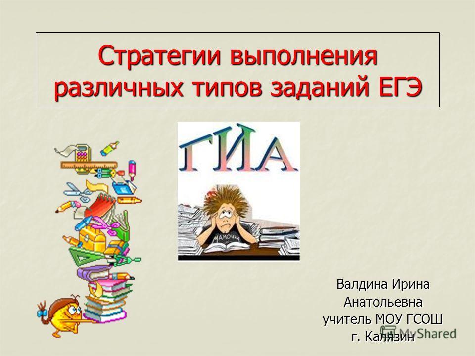 Стратегии выполнения различных типов заданий ЕГЭ Валдина Ирина Анатольевна учитель МОУ ГСОШ г. Калязин