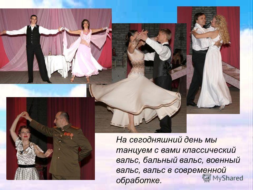 На сегодняшний день мы танцуем с вами классический вальс, бальный вальс, военный вальс, вальс в современной обработке.