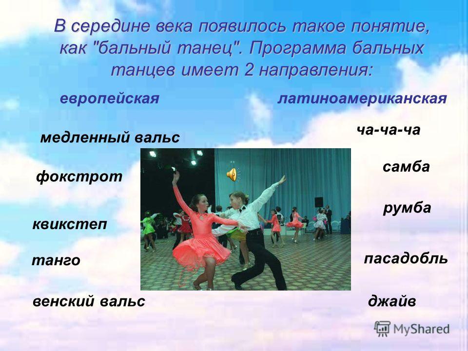 В середине века появилось такое понятие, как бальный танец. Программа бальных танцев имеет 2 направления: квикстеп венский вальс танго медленный вальс фокстрот пасадобль ча-ча-ча самба джайв румба европейская латиноамериканская