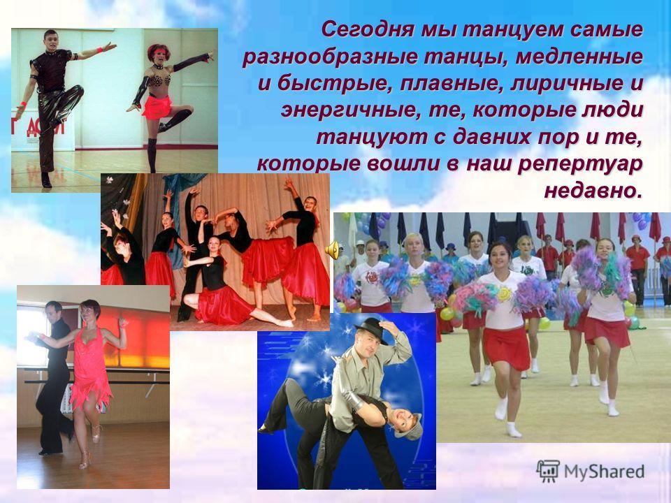 Сегодня мы танцуем самые разнообразные танцы, медленные и быстрые, плавные, лиричные и энергичные, те, которые люди танцуют с давних пор и те, которые вошли в наш репертуар недавно.