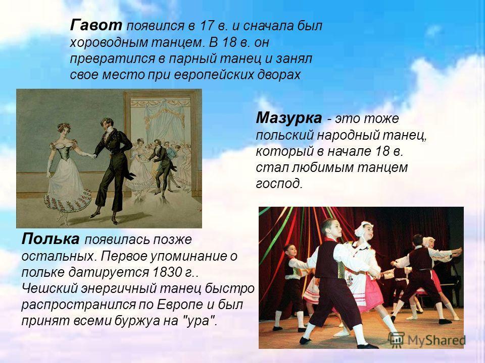 . Гавот появился в 17 в. и сначала был хороводным танцем. В 18 в. он превратился в парный танец и занял свое место при европейских дворах Мазурка - это тоже польский народный танец, который в начале 18 в. стал любимым танцем господ. Полька появилась