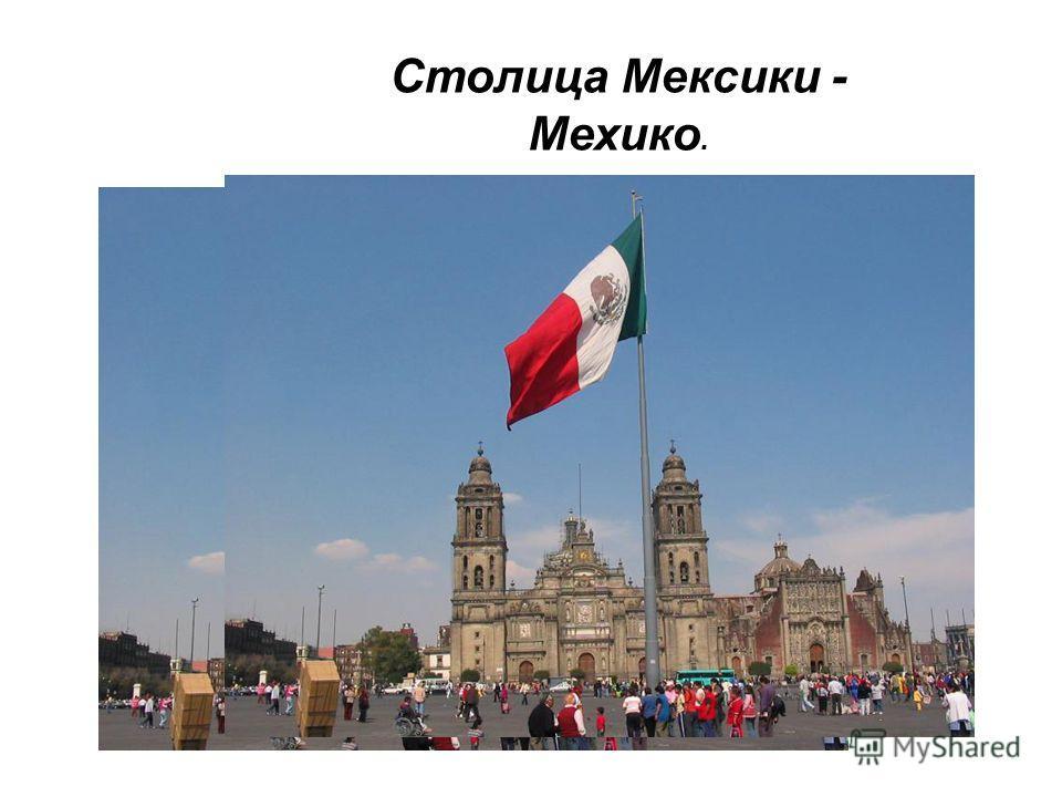 Столица Мексики - Мехико.