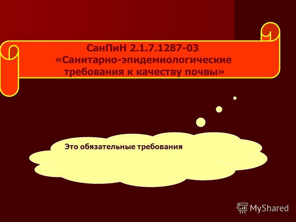 Сан ПиН 2.1.7.1287-03 «Санитарно-эпидемиологические требования к качеству почвы» Это обязательные требования