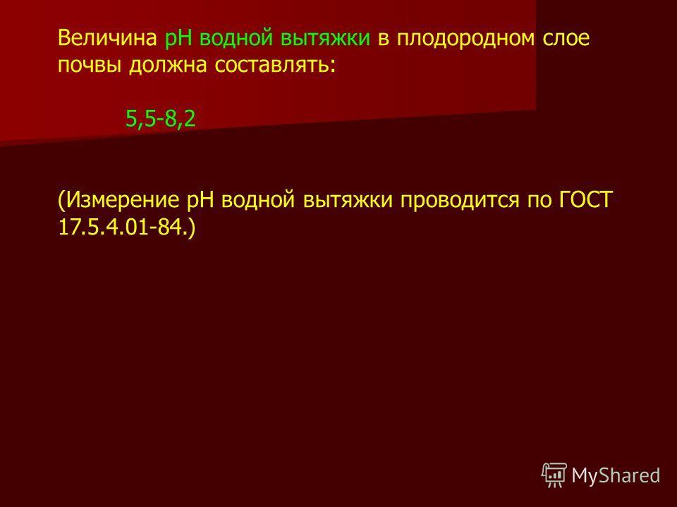 Величина рН водной вытяжки в плодородном слое почвы должна составлять: 5,5-8,2 (Измерение рН водной вытяжки проводится по ГОСТ 17.5.4.01-84.)