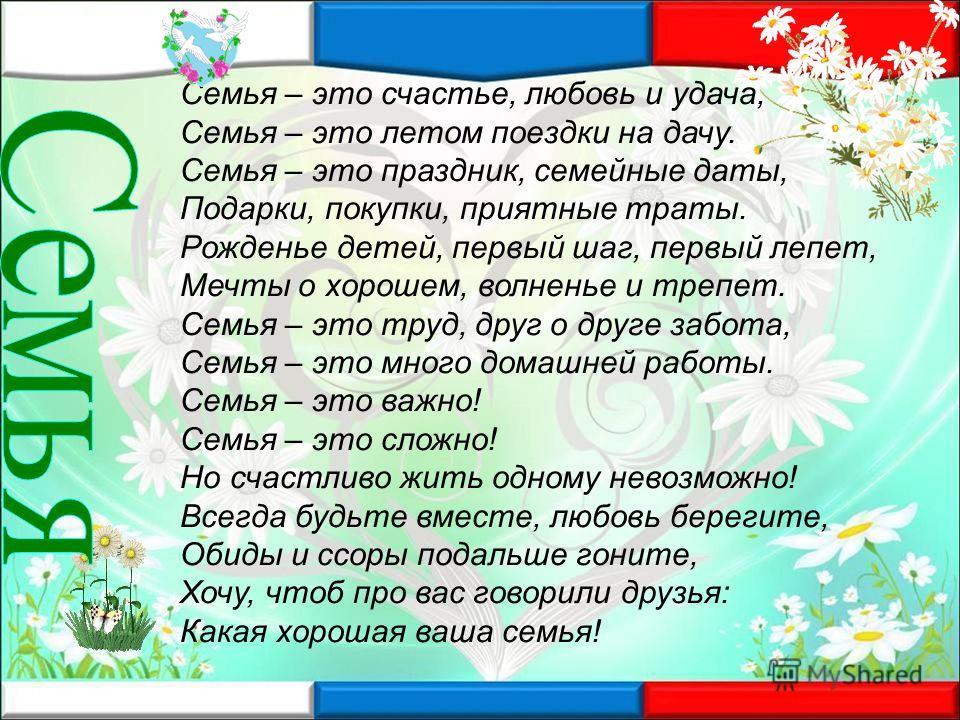Семья – это счастье, любовь и удача, Семья – это летом поездки на дачу. Семья – это праздник, семейные даты, Подарки, покупки, приятные траты. Рожденье детей, первый шаг, первый лепет, Мечты о хорошем, волненье и трепет. Семья – это труд, друг о друг