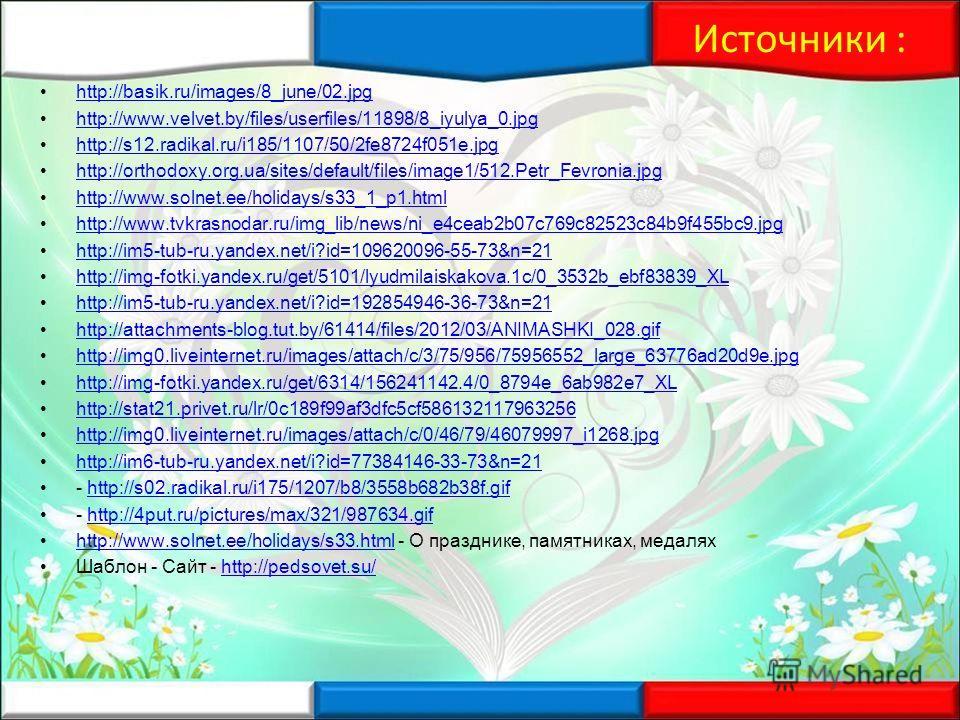Источники : http://basik.ru/images/8_june/02. jpg http://www.velvet.by/files/userfiles/11898/8_iyulya_0. jpg http://s12.radikal.ru/i185/1107/50/2fe8724f051e.jpg http://orthodoxy.org.ua/sites/default/files/image1/512.Petr_Fevronia.jpg http://www.solne