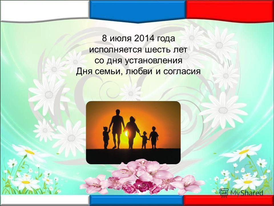 8 июля 2014 года исполняется шесть лет со дня установления Дня семьи, любви и согласия