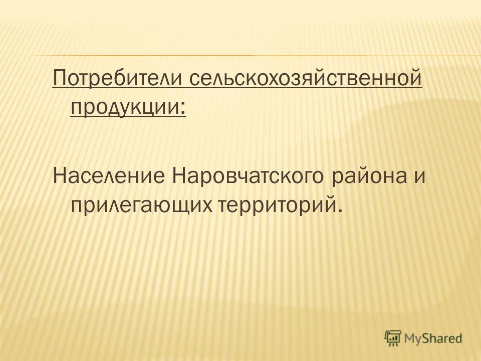 Потребители сельскохозяйственной продукции: Население Наровчатского района и прилегающих территорий.