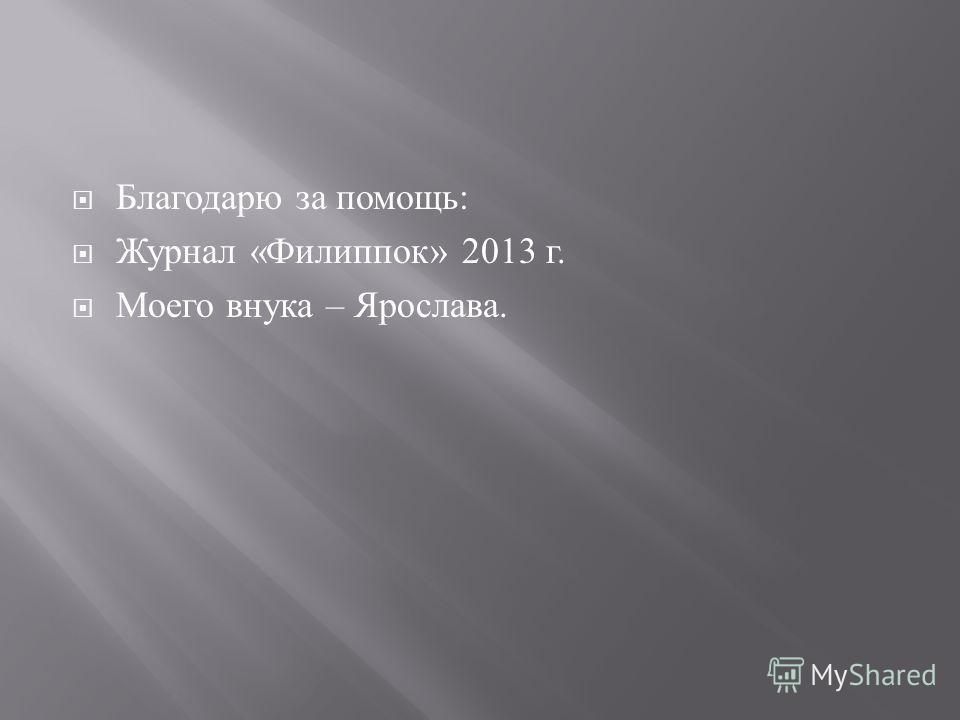Благодарю за помощь : Журнал « Филиппок » 2013 г. Моего внука – Ярослава.