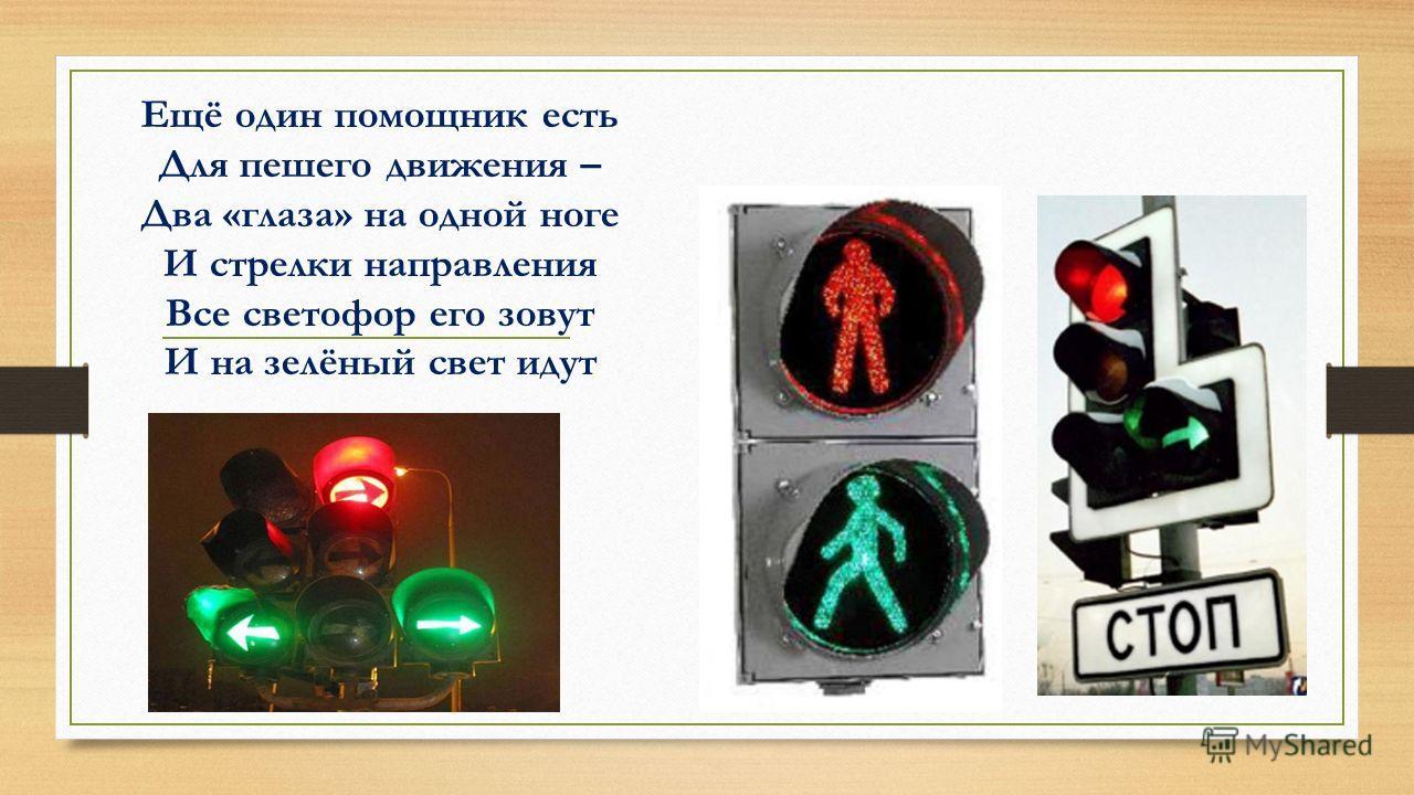 Ещё один помощник есть Для пешего движения – Два «глаза» на одной ноге И стрелки направления Все светофор его зовут И на зелёный свет идут