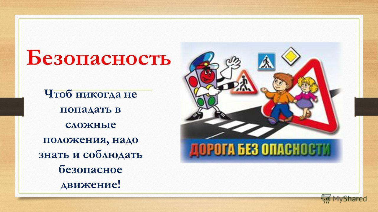 Безопасность Чтоб никогда не попадать в сложные положения, надо знать и соблюдать безопасное движение!