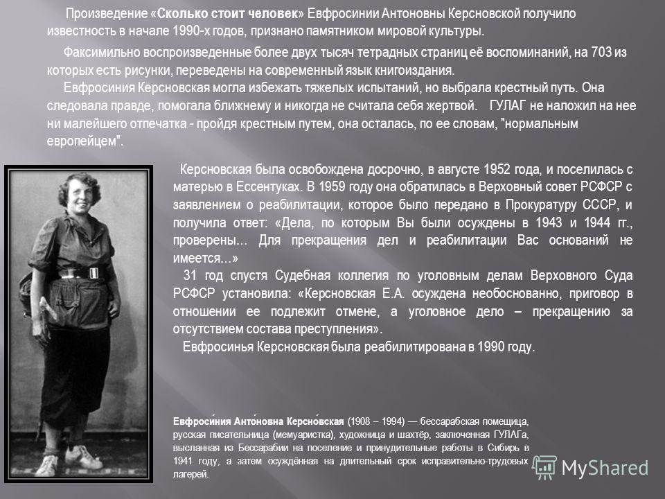Произведение « Сколько стоит человек » Евфросинии Антоновны Керсновской получило известность в начале 1990-х годов, признано памятником мировой культуры. Факсимильно воспроизведенные более двух тысяч тетрадных страниц её воспоминаний, на 703 из котор