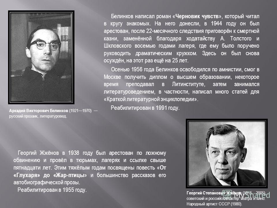 Белинков написал роман « Черновик чувств », который читал в кругу знакомых. На него донесли, в 1944 году он был арестован, после 22-месячного следствия приговорён к смертной казни, заменённой благодаря ходатайству А. Толстого и Шкловского восемью год