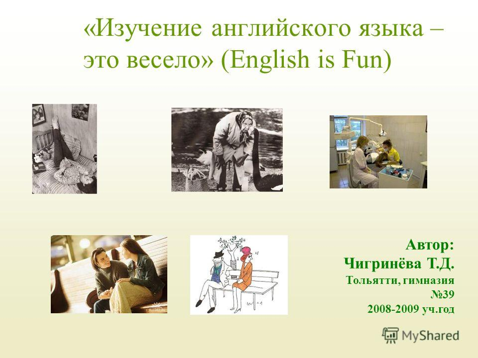 «Изучение английского языка – это весело» (English is Fun) Автор: Чигринёва Т.Д. Тольятти, гимназия 39 2008-2009 уч.год