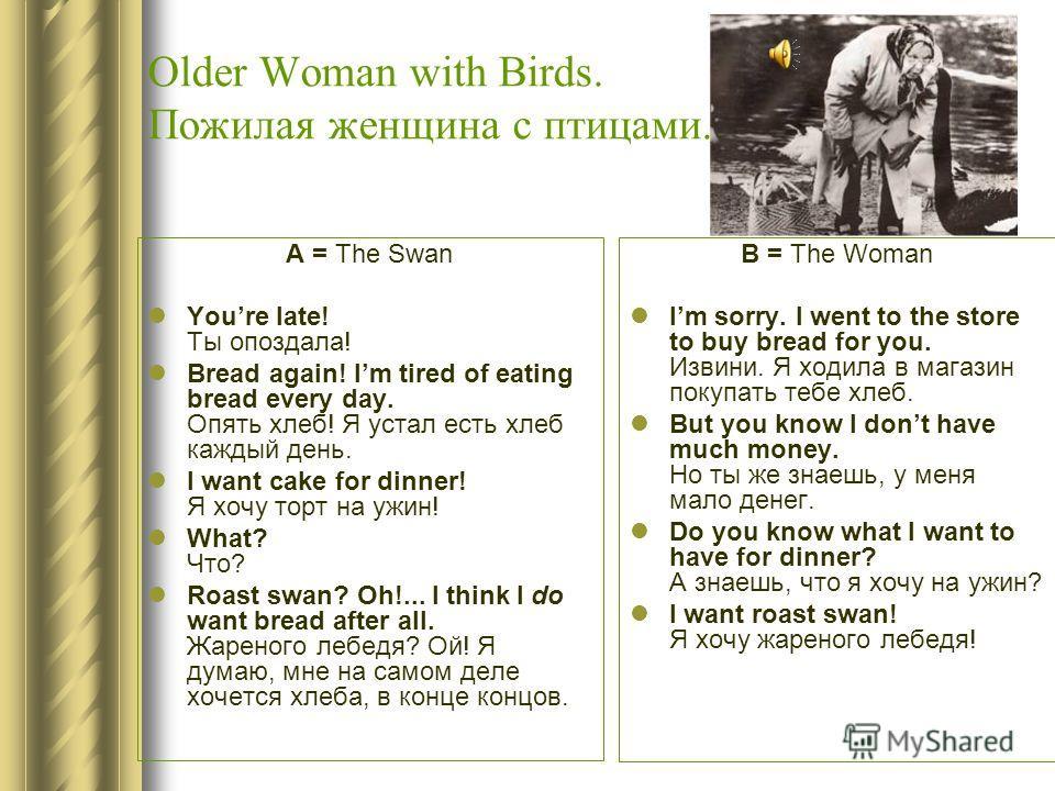Older Woman with Birds. Пожилая женщина с птицами. A = The Swan Youre late! Ты опоздала! Bread again! Im tired of eating bread every day. Опять хлеб! Я устал есть хлеб каждый день. I want cake for dinner! Я хочу торт на ужин! What? Что? Roast swan? O