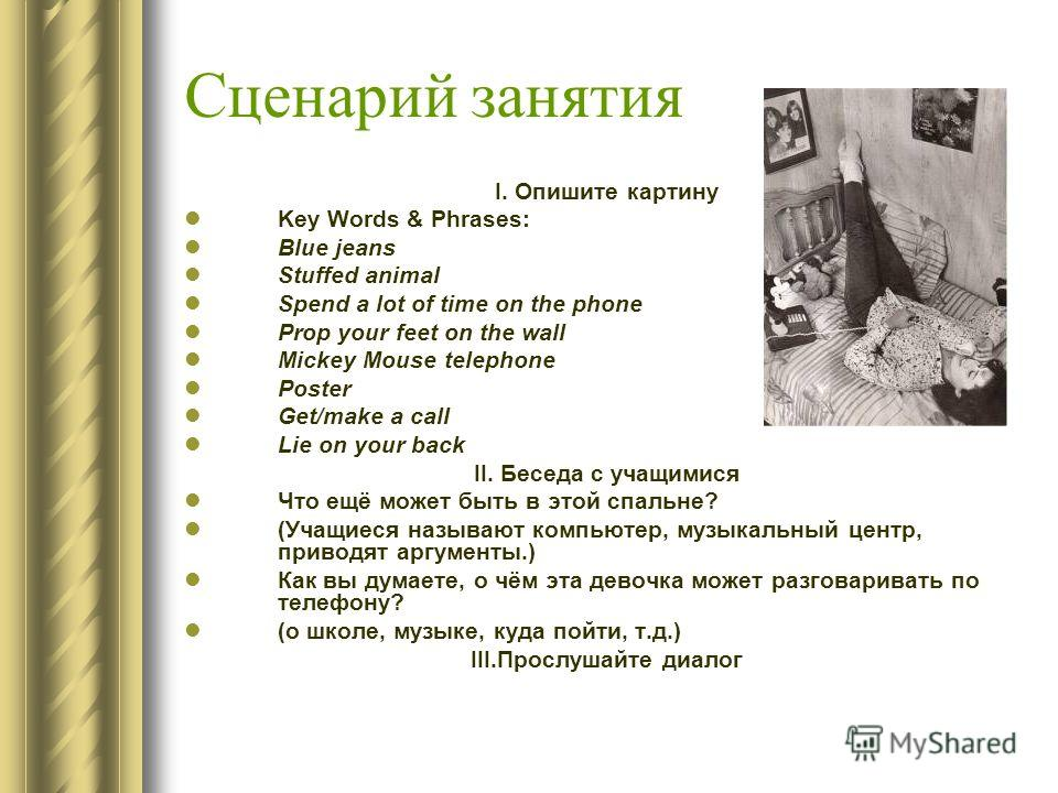 Сценарий занятия I. Опишите картину Key Words & Phrases: Blue jeans Stuffed animal Spend a lot of time on the phone Prop your feet on the wall Mickey Mouse telephone Poster Get/make a call Lie on your back II. Беседа с учащимися Что ещё может быть в