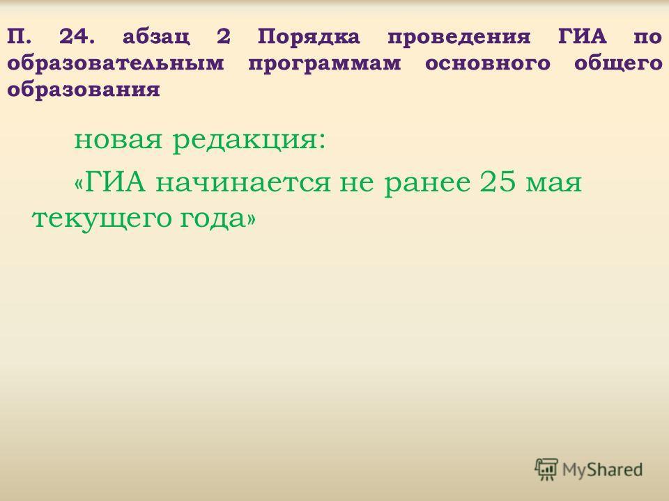 П. 24. абзац 2 Порядка проведения ГИА по образовательным программам основного общего образования новая редакция: «ГИА начинается не ранее 25 мая текущего года»