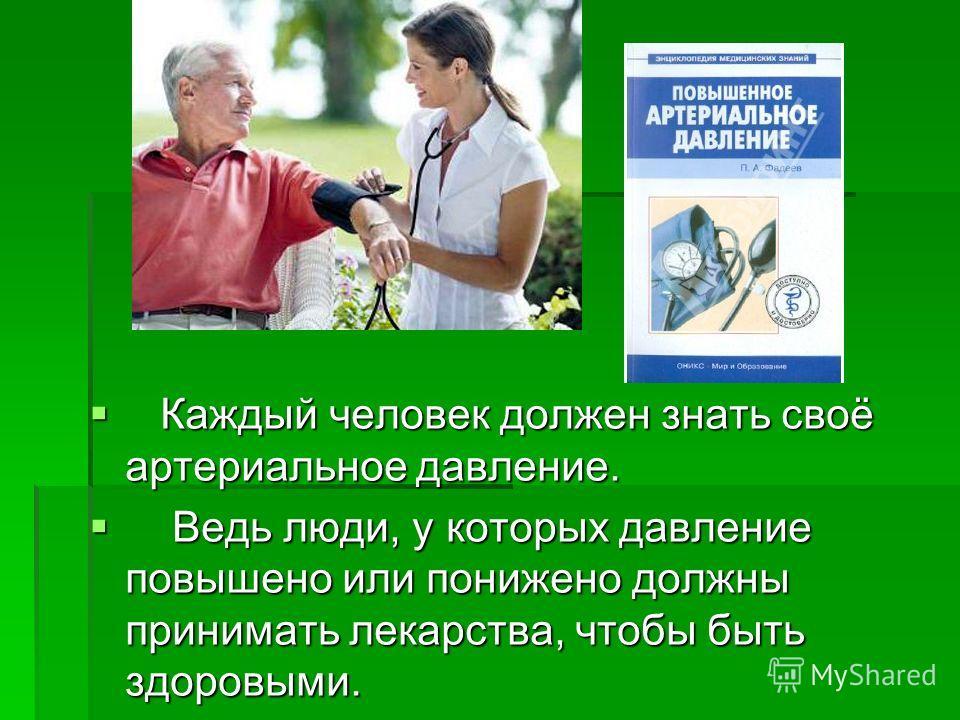 Каждый человек должен знать своё артериальное давление. Каждый человек должен знать своё артериальное давление. Ведь люди, у которых давление повышено или понижено должны принимать лекарства, чтобы быть здоровыми. Ведь люди, у которых давление повыше
