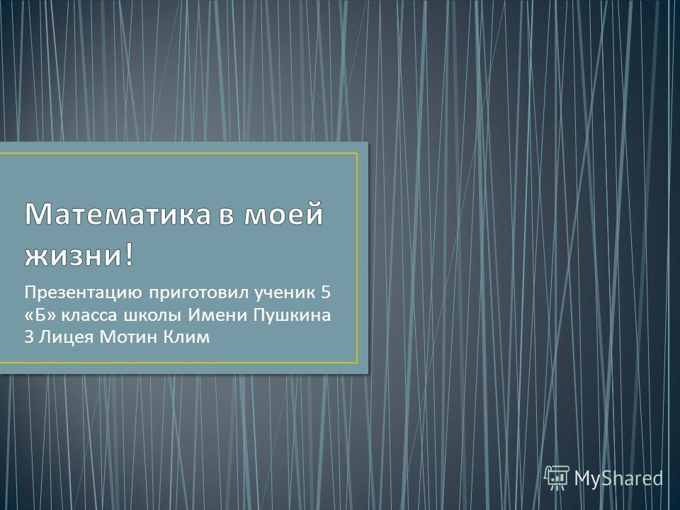 Презентацию приготовил ученик 5 « Б » класса школы Имени Пушкина 3 Лицея Мотин Клим
