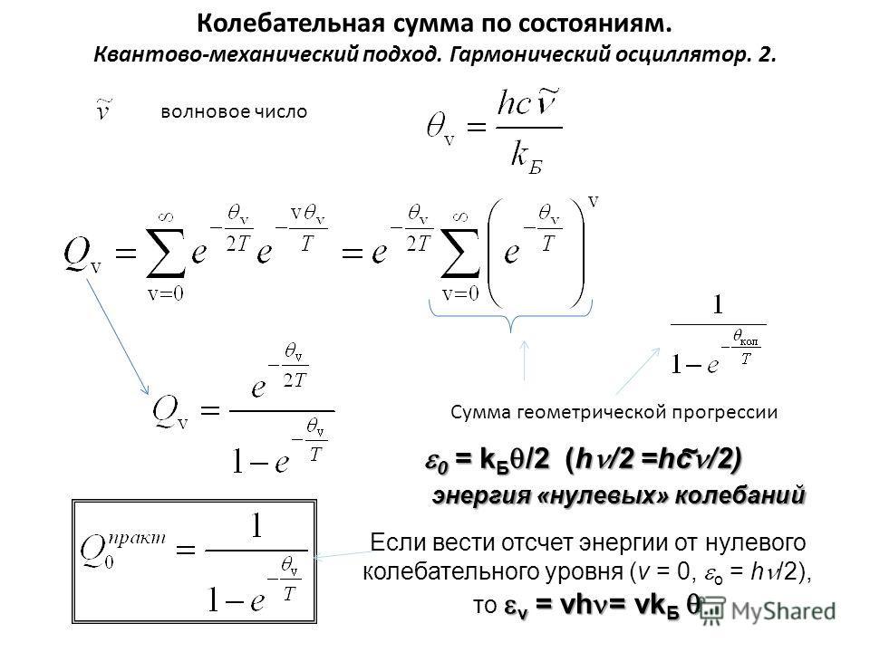 Колебательная сумма по состояниям. Квантово-механический подход. Гармонический осциллятор. 2. волновое число Сумма геометрической прогрессии 0 = k Б /2 (h /2 =hc /2) 0 = k Б /2 (h /2 =hc /2) энергия «нулевых» колебаний энергия «нулевых» колебаний~ v