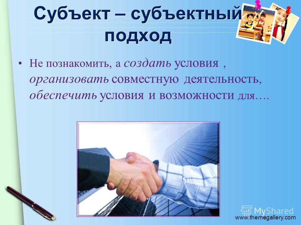 www.themegallery.com Субъект – субъектный подход Не познакомить, а создать условия, организовать совместную деятельность, обеспечить условия и возможности для….