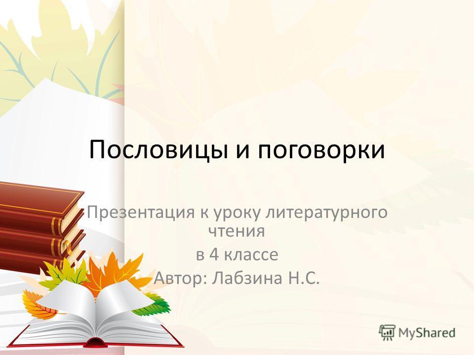 Пословицы и поговорки Презентация к уроку литературного чтения в 4 классе Автор: Лабзина Н.С.