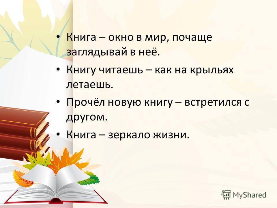 Книга – окно в мир, почаще заглядывай в неё. Книгу читаешь – как на крыльях летаешь. Прочёл новую книгу – встретился с другом. Книга – зеркало жизни.