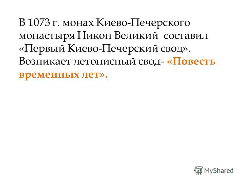 В 1073 г. монах Киево-Печерского монастыря Никон Великий составил «Первый Киево-Печерский свод». Возникает летописный свод- «Повесть временных лет».