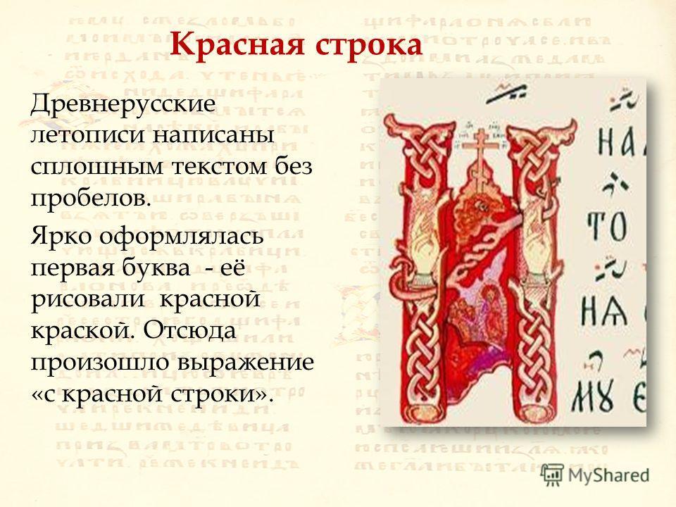 Красная строка Древнерусские летописи написаны сплошным текстом без пробелов. Ярко оформлялась первая буква - её рисовали красной краской. Отсюда произошло выражение «с красной строки».