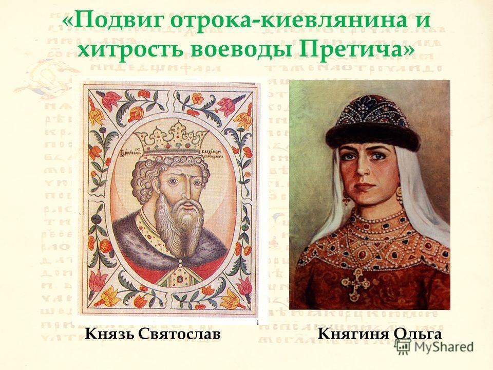 «Подвиг отрока-киевлянина и хитрость воеводы Претича» Князь Святослав Княгиня Ольга