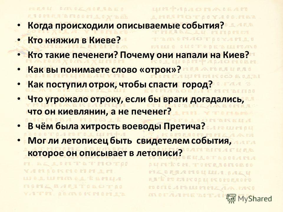Когда происходили описываемые события? Кто княжил в Киеве? Кто такие печенеги? Почему они напали на Киев? Как вы понимаете слово «отрок»? Как поступил отрок, чтобы спасти город? Что угрожало отроку, если бы враги догадались, что он киевлянин, а не пе