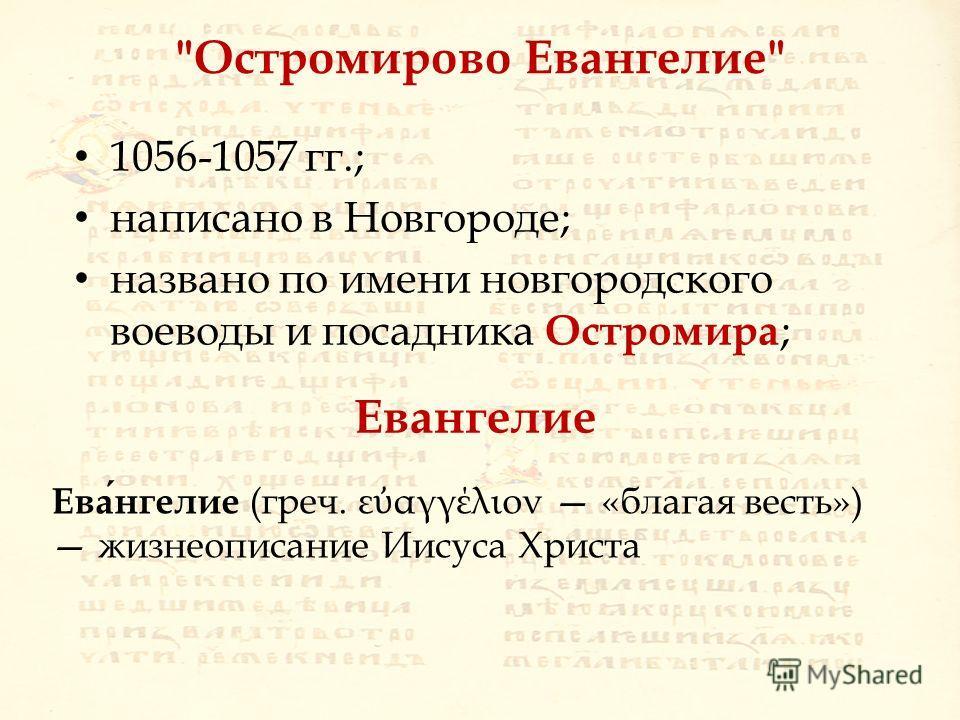 Остромирово Евангелие 1056-1057 гг.; написано в Новгороде; названо по имени новгородского воеводы и посадника Остромира ; Евангелие (греч. ε αγγέλιον «благая весть») жизнеописание Иисуса Христа Евангелие