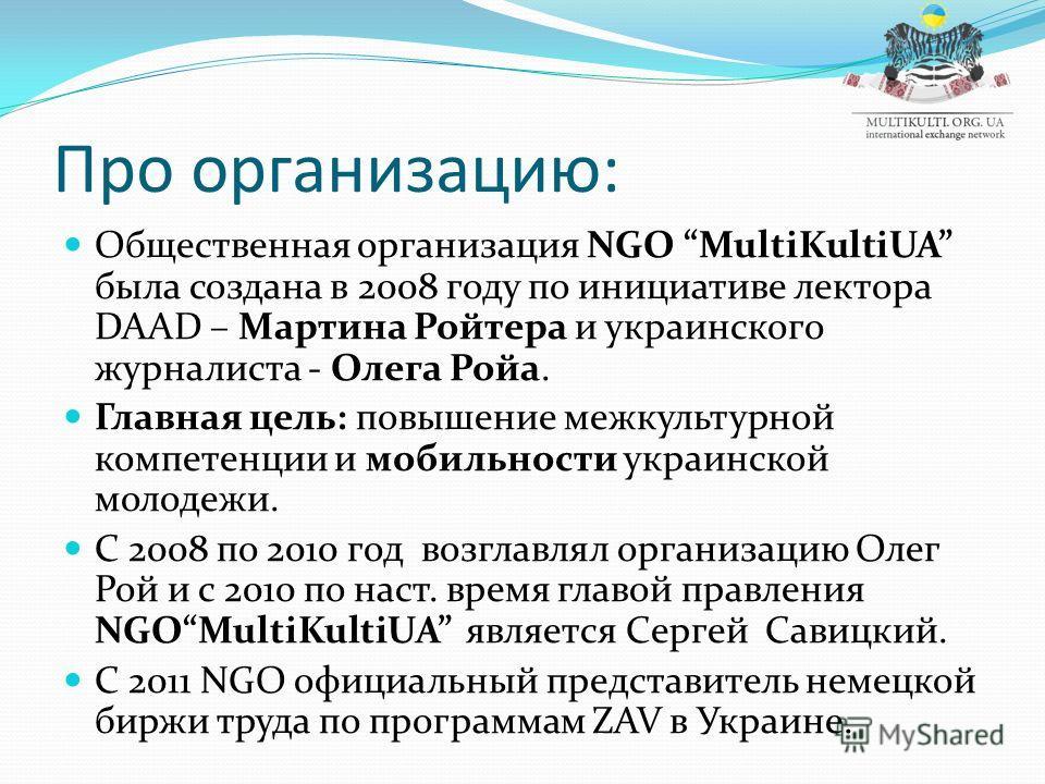 Про организацию: Общественная организация NGO MultiKultiUA была создана в 2008 году по инициативе лектора DAAD – Мартина Ройтера и украинского журналиста - Олега Ройа. Главная цель: повышение межкультурной компетенции и мобильности украинской молодеж