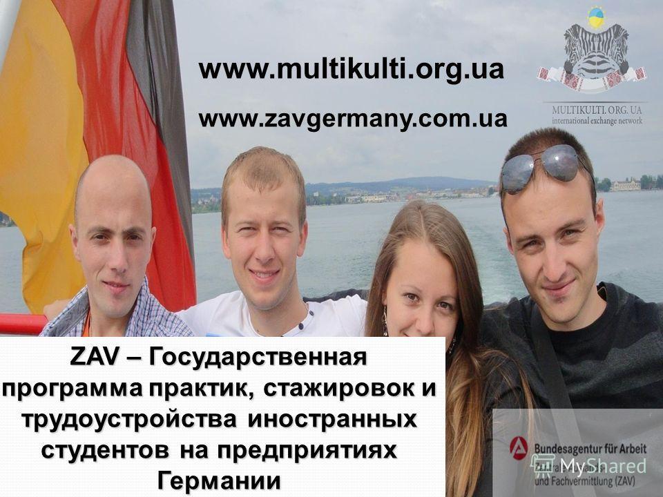 ZAV – Государственная программа практик, стажировок и трудоустройства иностранных студентов на предприятиях Германии www.multikulti.org.ua www.zavgermany.com.ua