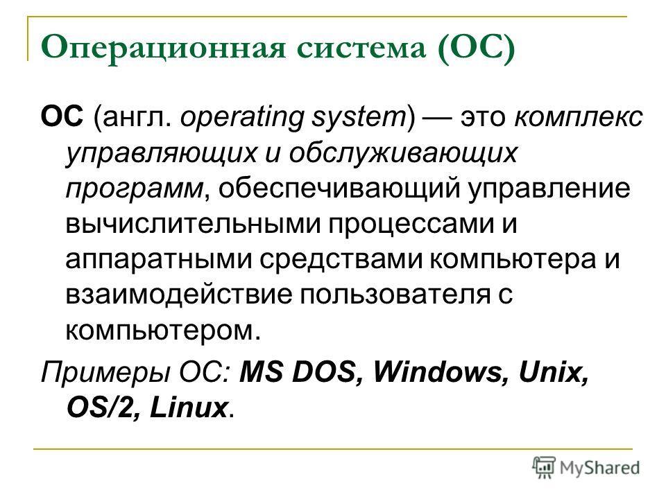 Операционная система (ОС) ОС (англ. operating system) это комплекс управляющих и обслуживающих программ, обеспечивающий управление вычислительными процессами и аппаратными средствами компьютера и взаимодействие пользователя с компьютером. Примеры ОС: