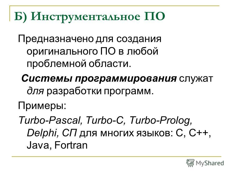 Б) Инструментальное ПО Предназначено для создания оригинального ПО в любой проблемной области. Системы программирования служат для разработки программ. Примеры: Turbo-Pascal, Turbo-С, Turbo-Prolog, Delphi, СП для многих языков: C, C++, Java, Fortran