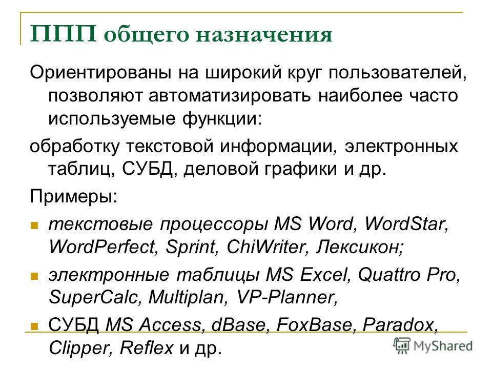 ППП общего назначения Ориентированы на широкий круг пользователей, позволяют автоматизировать наиболее часто используемые функции: обработку текстовой информации, электронных таблиц, СУБД, деловой графики и др. Примеры: текстовые процессоры MS Word,