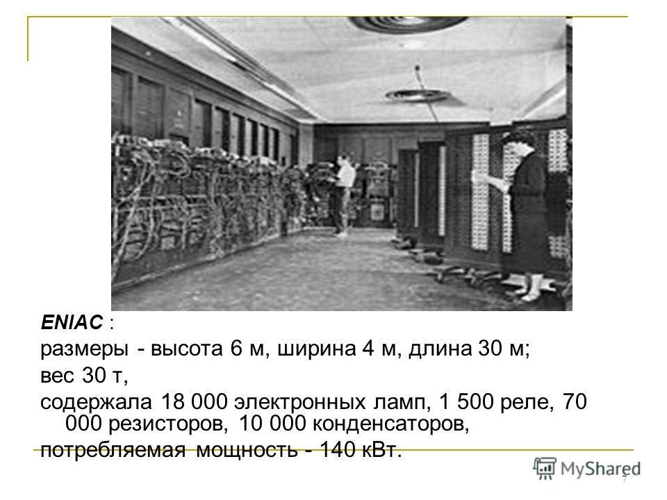 7 ENIAC : размеры - высота 6 м, ширина 4 м, длина 30 м; вес 30 т, содержала 18 000 электронных ламп, 1 500 реле, 70 000 резисторов, 10 000 конденсаторов, потребляемая мощность - 140 к Вт.