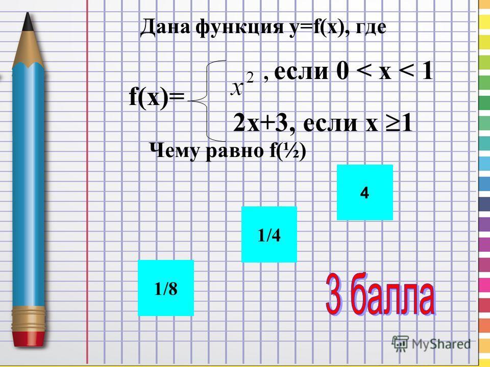 Дана функция y=f(x), где, если 0 < x < 1 f(x)= 2 х+3, если х 1 Чему равно f(½) 1/4 1/8 4