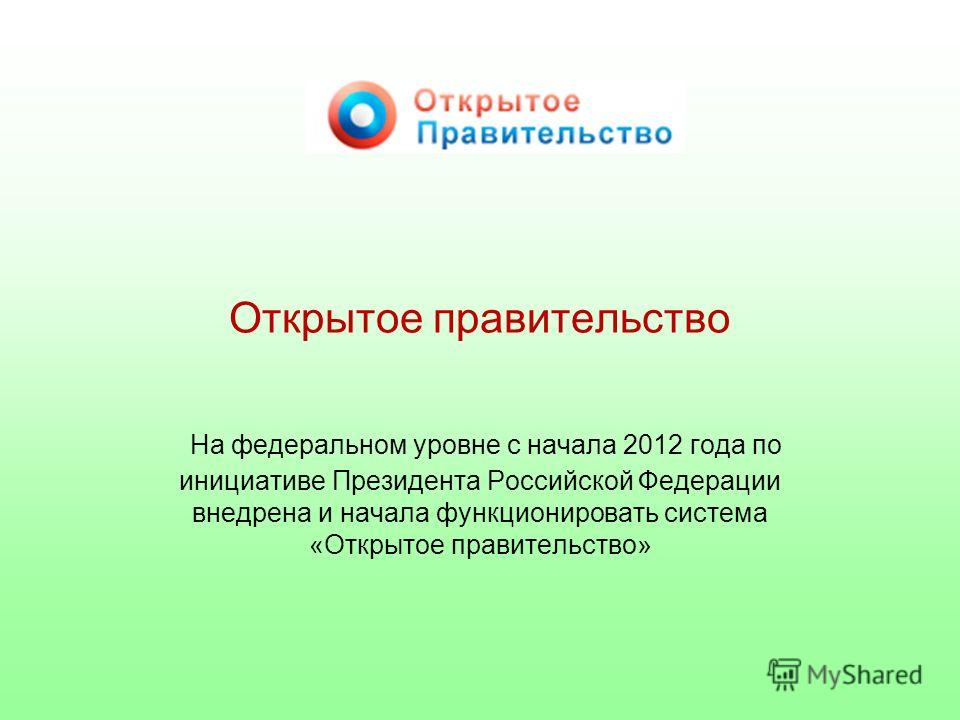 Открытое правительство На федеральном уровне с начала 2012 года по инициативе Президента Российской Федерации внедрена и начала функционировать система «Открытое правительство»