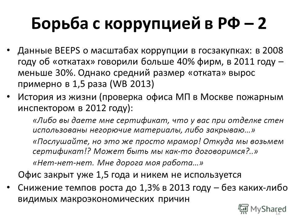 Борьба с коррупцией в РФ – 2 Данные BEEPS о масштабах коррупции в госзакупках: в 2008 году об «откатах» говорили больше 40% фирм, в 2011 году – меньше 30%. Однако средний размер «отката» вырос примерно в 1,5 раза (WB 2013) История из жизни (проверка