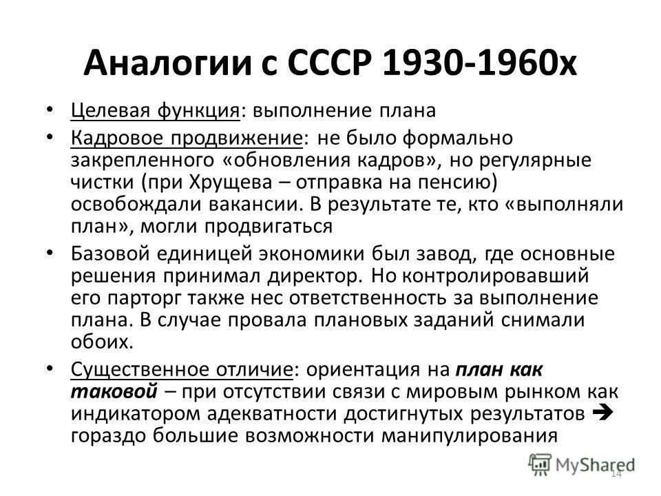 Аналогии с СССР 1930-1960 х Целевая функция: выполнение плана Кадровое продвижение: не было формально закрепленного «обновления кадров», но регулярные чистки (при Хрущева – отправка на пенсию) освобождали вакансии. В результате те, кто «выполняли пла
