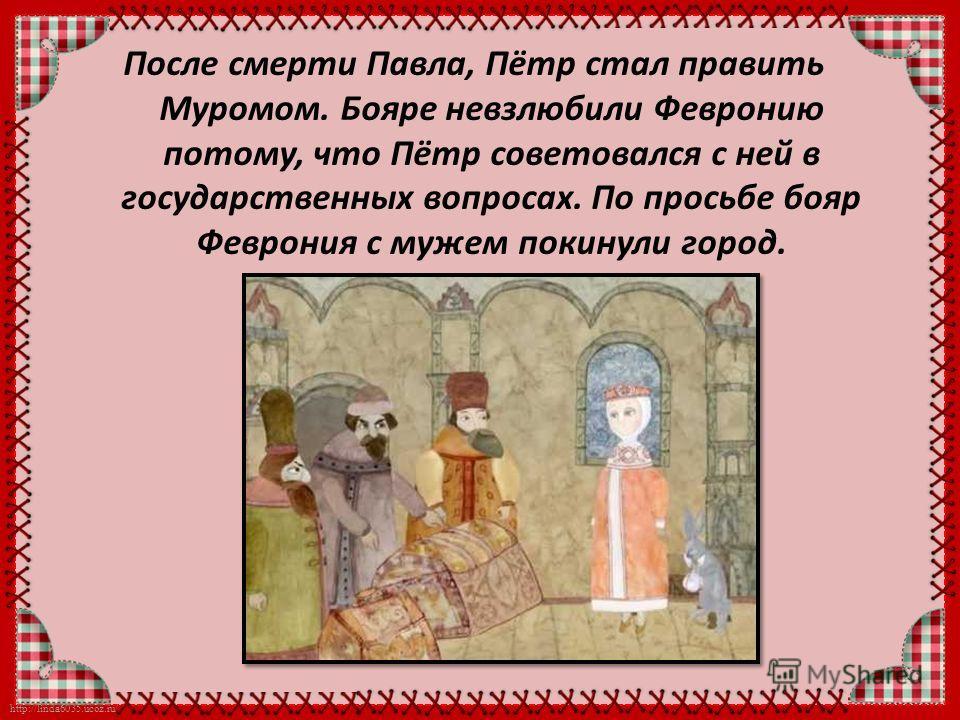 http://linda6035.ucoz.ru/ После смерти Павла, Пётр стал править Муромом. Бояре невзлюбили Февронию потому, что Пётр советовался с ней в государственных вопросах. По просьбе бояр Феврония с мужем покинули город.