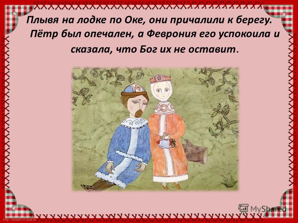 http://linda6035.ucoz.ru/ Плывя на лодке по Оке, они причалили к берегу. Пётр был опечален, а Феврония его успокоила и сказала, что Бог их не оставит.