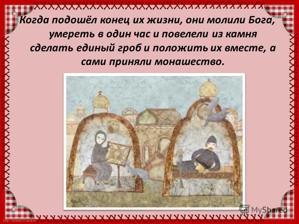 http://linda6035.ucoz.ru/ Когда подошёл конец их жизни, они молили Бога, умереть в один час и повелели из камня сделать единый гроб и положить их вместе, а сами приняли монашество.