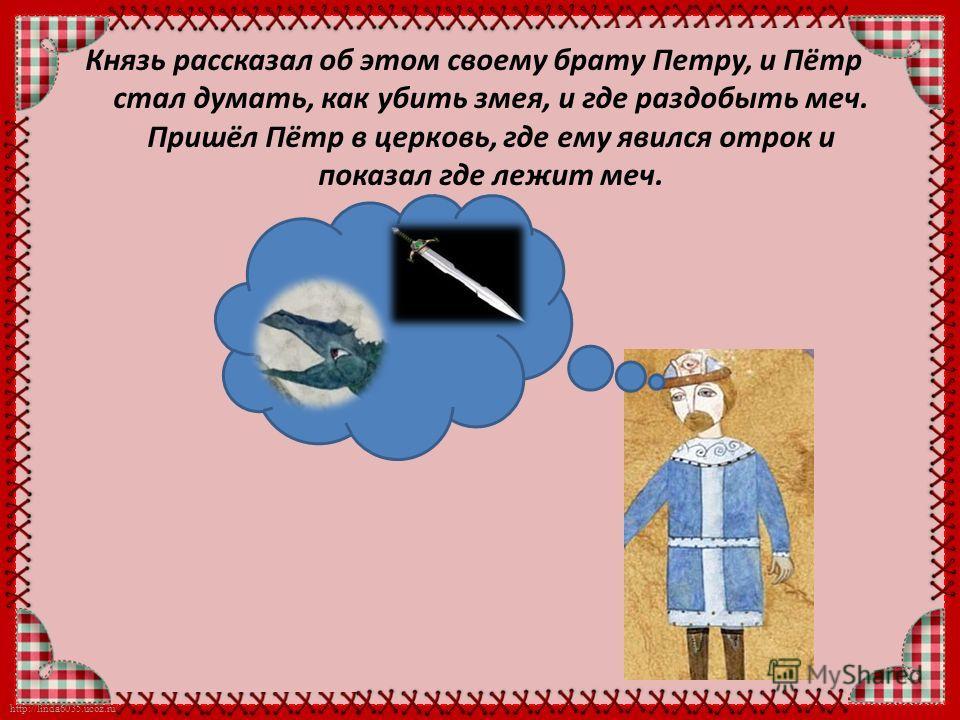 http://linda6035.ucoz.ru/ Князь рассказал об этом своему брату Петру, и Пётр стал думать, как убить змея, и где раздобыть меч. Пришёл Пётр в церковь, где ему явился отрок и показал где лежит меч.
