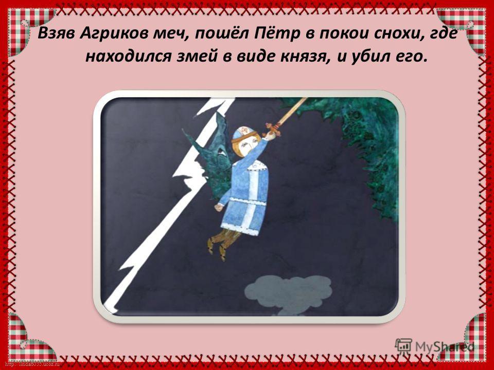 http://linda6035.ucoz.ru/ Взяв Агриков меч, пошёл Пётр в покои снохи, где находился змей в виде князя, и убил его.
